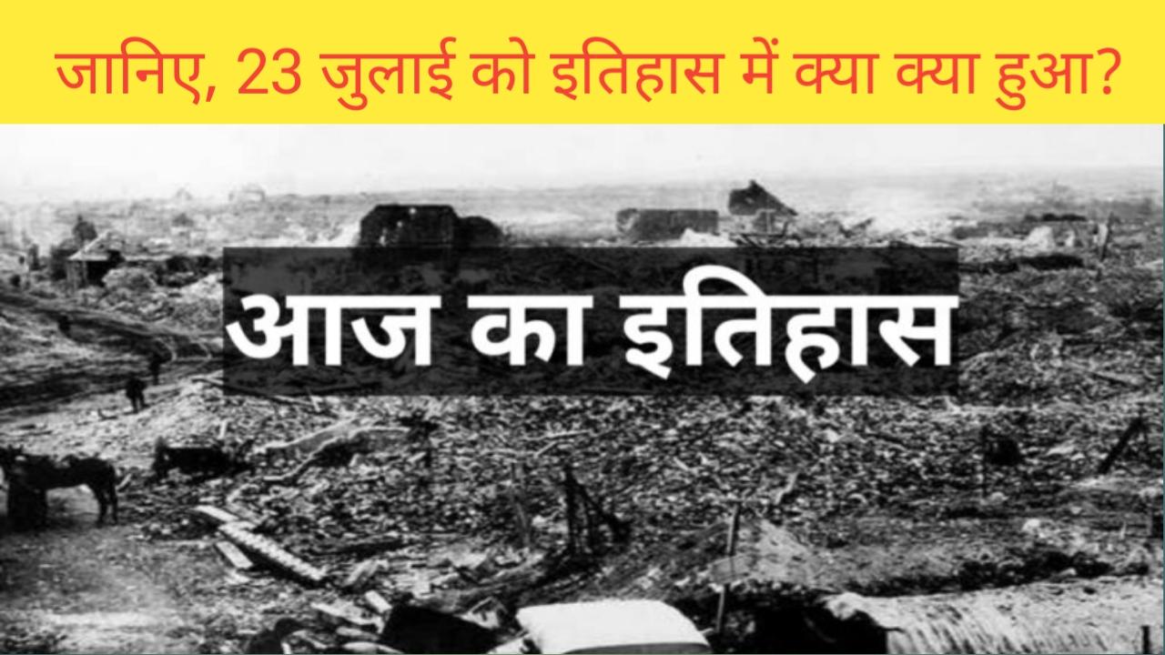 23 जुलाई का इतिहास | history of 23 july | 23 july ka itihas